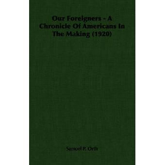 Our Foreigners  A Chronicle Of Americans In The Making 1920 by Orth & Samuel P.