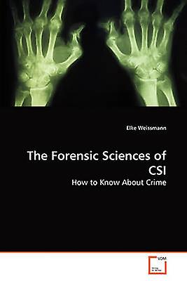 The Forensic Sciences of CSI by Weisshommen & Elke
