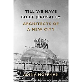 Till We Have Built Jerusalem - Architects of a New City by Adina Hoffm