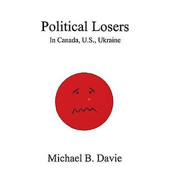 Political Losers - in Canada - US - Ukraine by Michael B. Davie - 9780