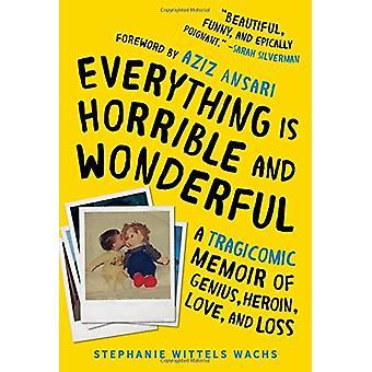 Everything Is Horrible and Wonderful - A Tragicomic Memoir of Genius -