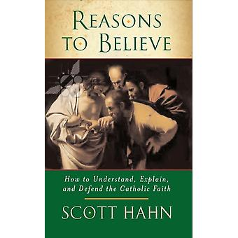 Reasons to Believe: How to Understand Explain and Defend the Catholic Faith (Paperback) by Hahn Scott