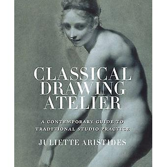 Classical Drawing Atelier - A Complete Course in Traditional Studio Pr