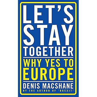Let's Stay Together - Why Yes to Europe by Denis MacShane - Denis MacS