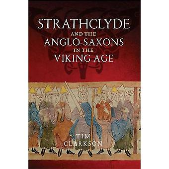 The Strathclyde and the Anglo-Saxons in the Viking Age by Tim Clarkso