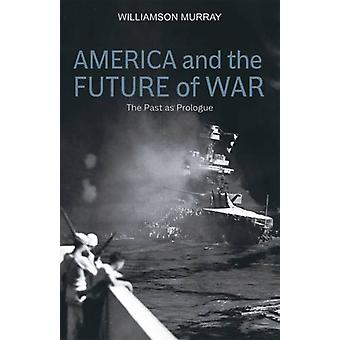 America and the Future of War - The Past as Prologue by Williamson Mur