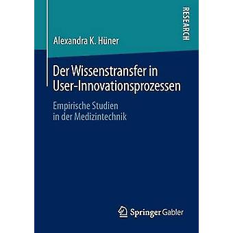 Der Wissenstransfer in UserInnovationsprozessen  Empirische Studien in der Medizintechnik by Hner & Alexandra K.