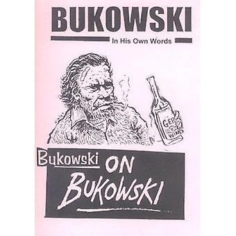 Bukowski on Bukowski - Bukowski in His Own Words by Charles Bukowski -