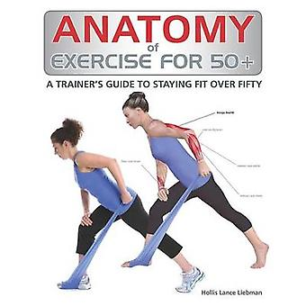 Anatomy of Exercise for 50+ - A Trainer's Guide to Staying Fit Over Fi