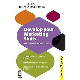 Develop Your Marketing Skills Understand Contemporary Marketing Apply Theories and Principles Use Research to Make Informed Decisions by Richardson & Neil