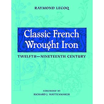 Classic French Wrought Iron - Twelfth-Nineteenth Century by Raymond Le
