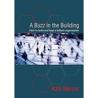 A Buzz in the Building - How to Build and Lead a Brilliant Organisatio