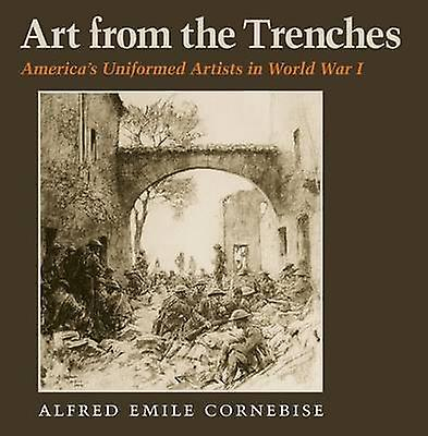 Art from the Trenches - America& 039;s Uniformed Artists in World War 1 by