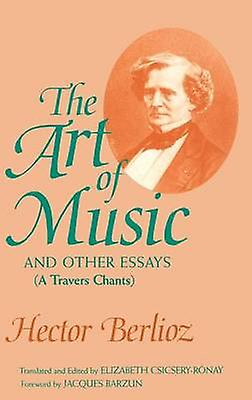 The Art of Music and Other Essays A Travers Chants by Berlioz & Hector