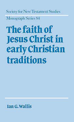 The Faith of Jesus Christ in Early Christian Traditions by Wallis & Ian G.