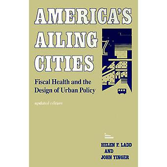 Americas Ailing Cities Fiscal Health and the Design of Urban Policy by Ladd & Helen F.