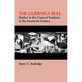 The Guernica Bull Studies in the Classical Tradition in the Twentieth Century by Rutledge & Harry C.