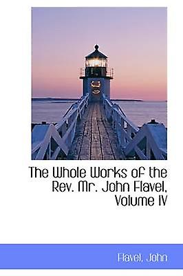 The Whole Works of the Rev. Mr. John Flavel Volume IV by John & Flavel