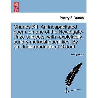 Charles XII. An incapacitated poem on one of the NewdigatePrize subjects with expletivelysundry metrical puerilities. By an Undergraduate of Oxford. by Anonymous