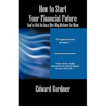 How to Start Your Financial Future  Youve Got to have the Why Before the How by Gardner & Edward