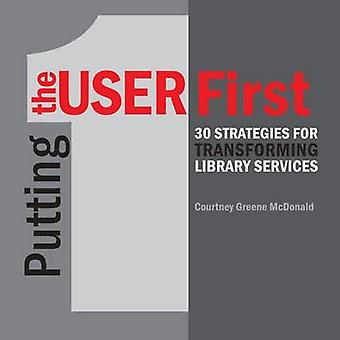 Putting the User First - 30 Strategies for Transforming Library Servic