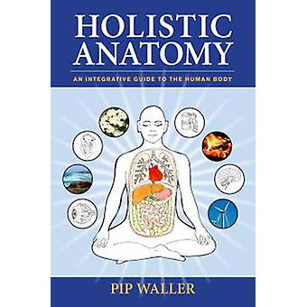 Holistic Anatomy - An Integrative Guide to the Human Body by Pip Walle