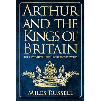 Arthur and the Kings of Britain - The Historical Truth Behind the Myth
