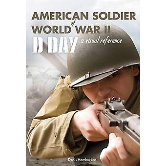 American Soldier of WWII - D-Day - a Visual Reference by Denis Hambuck