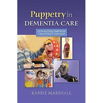 Puppetry in Dementia Care - Connecting Through Creativity and Joy by K