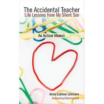 The Accidental Teacher - Life Lessons from My Silent Son by Annie Lubl