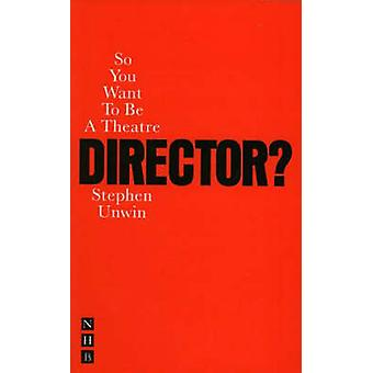 So You Want to be a Theatre Director? by Stephen Unwin - 978185459779