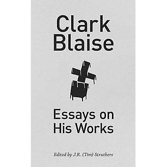 Clark Blaise: Essays on His Works (Essential Writers)