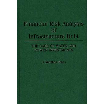 Financial Risk Analysis of Infrastructure Debt The Case of Water and Power Investments by Jones & C. Vaughan