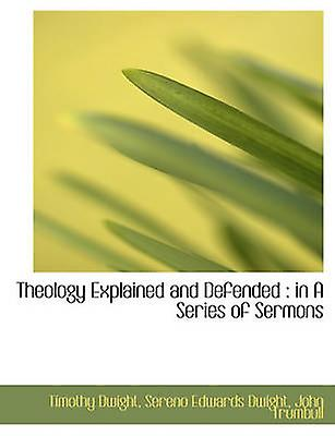 Theology Explained and Defended  in A Series of Sermons by Dwight & Timothy