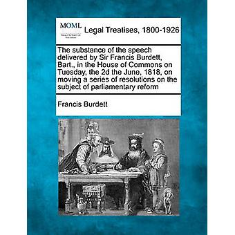 The substance of the speech delivered by Sir Francis Burdett Bart. in the House of Commons on Tuesday the 2d the June 1818 on moving a series of resolutions on the subject of parliamentary reform by Burdett & Francis