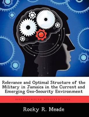 Relevance and Optimal Structure of the Military in Jamaica in the Current and Emerging GeoSecurity Environment by Meade & Rocky R.