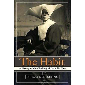 The Habit - A History of the Clothing of Catholic Nuns by Elizabeth Ku
