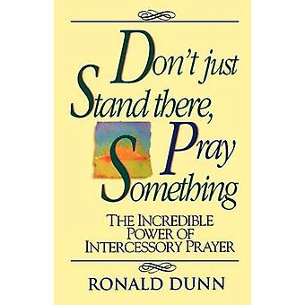 Don't Just Stand There Pray Something - The Incredible Power of Interc