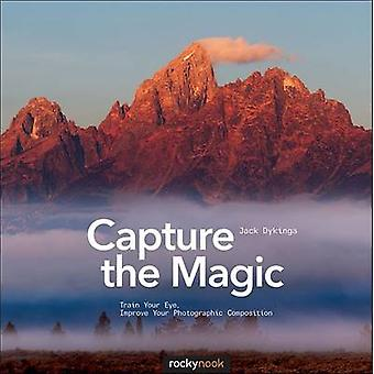 Capture the Magic - Train Your Eye - Improve Your Photographic Composi
