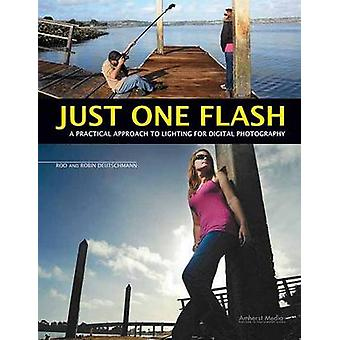 Just One Flash - A Practical Approach to Lighting for Digital Photogra