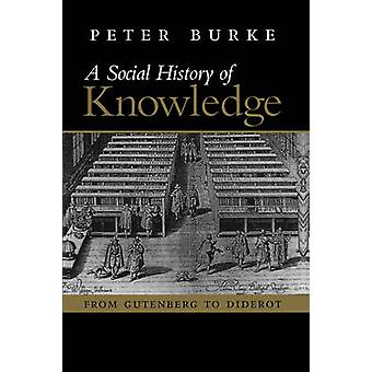 A   Social History of Knowledge From Gutenberg to Diderot Based on the First Series of Vonhoff Lectures Given at the University of Groningen Nether by Burke & Peter