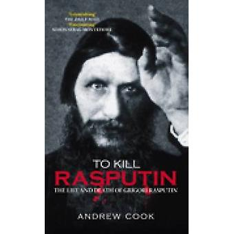 To Kill Rasputin - The Life and Death of Grigori Rasputin by Andrew Co