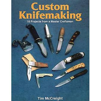 Custom Knife-Making - 10 Projects from a Master Craftsman by Tim McCre