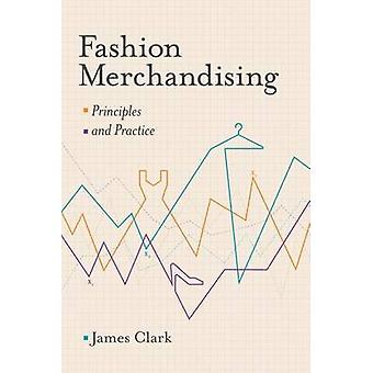 Fashion Merchandising - Principles and Practice by James Clark - 97811