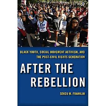 After the Rebellion Black Youth Social Movement Activism and the PostCivil Rights Generation by Franklin & Sekou M.