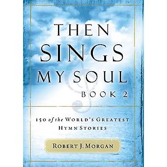 Then Sings My Soul Book 2 150 of the Worlds Greatest Hymn Stories by Morgan & Robert