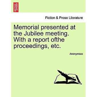 Memorial presented at the Jubilee meeting. With a report ofthe proceedings etc. by Anonymous