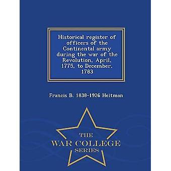 Registro storico degli ufficiali dell'esercito continentale durante la guerra della rivoluzione aprile 1775 a dicembre 1783 Guerra College serie di Heitman & Francis B. 18381926