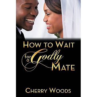 How to Wait for a Godly Mate by Woods & Cherry