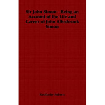 Sir John Simon  Being an Account of the Life and Career of John Allesbrook Simon by Roberts & Rechhofer